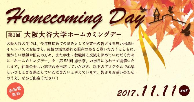 [第1回 大阪大谷大学 ホームカミングデー]大阪大谷大学では、今年度初めての試みとして卒業生の皆さまを思い出深いキャンパスにお招きし、母校の活気溢れる現在の姿をご覧いただくとともに、懐かしい恩師や旧友の方々、また学生・教職員と交流を深めていただくために「ホームカミングデー」を「第52回 志学祭」の初日にあわせて開催いたします。紅葉の美しい志学台を再訪していただき、以下のプログラムで心楽しいひとときを過ごしていただきたいと考えています。皆さまお誘いあわせのうえ、ぜひご出席ください! 2017.11.11(土) 参加費無料